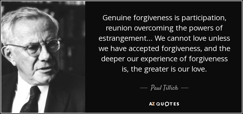 Genuine forgiveness is participation, reunion overcoming the powers of estrangement. . . We cannot love unless we have accepted forgiveness, and the deeper our experience of forgiveness is, the greater is our love. - Paul Tillich