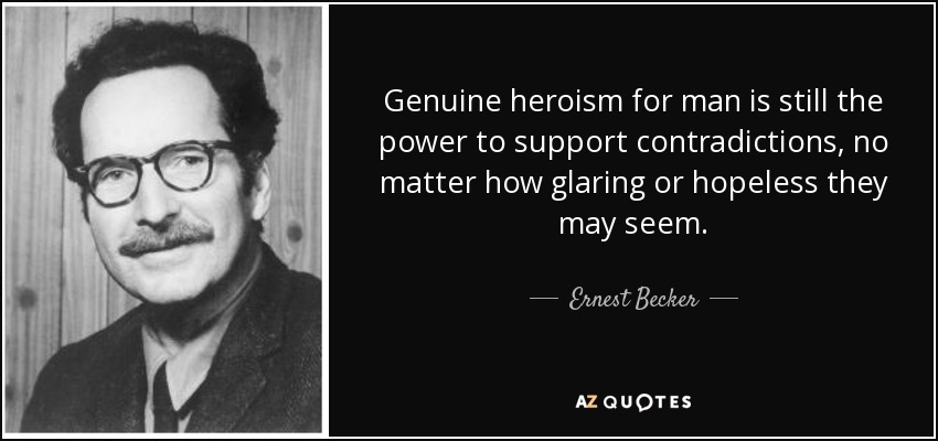 Genuine heroism for man is still the power to support contradictions, no matter how glaring or hopeless they may seem. - Ernest Becker
