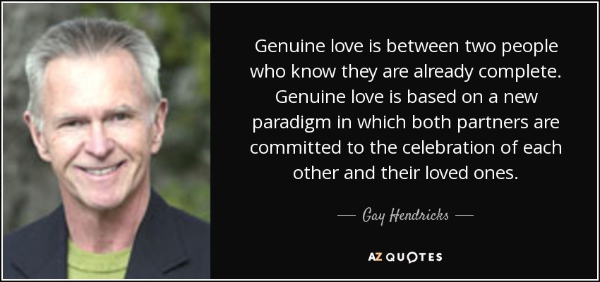 Genuine love is between two people who know they are already complete. Genuine love is based on a new paradigm in which both partners are committed to the celebration of each other and their loved ones. - Gay Hendricks