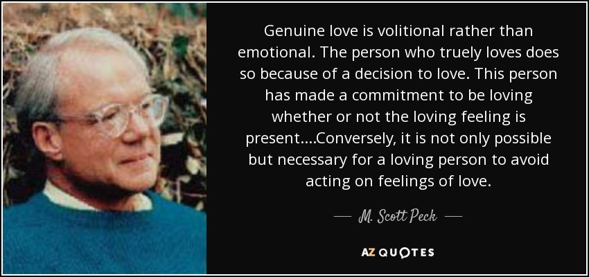 Genuine love is volitional rather than emotional. The person who truely loves does so because of a decision to love. This person has made a commitment to be loving whether or not the loving feeling is present. ...Conversely, it is not only possible but necessary for a loving person to avoid acting on feelings of love. - M. Scott Peck