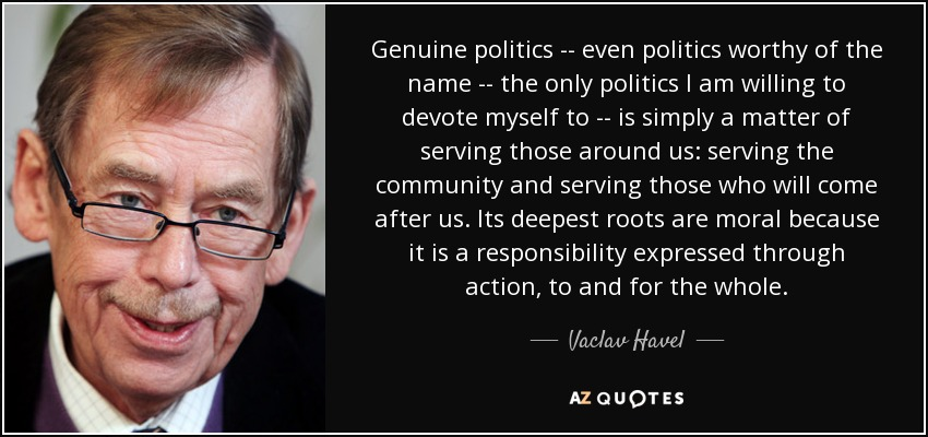 Genuine politics -- even politics worthy of the name -- the only politics I am willing to devote myself to -- is simply a matter of serving those around us: serving the community and serving those who will come after us. Its deepest roots are moral because it is a responsibility expressed through action, to and for the whole. - Vaclav Havel