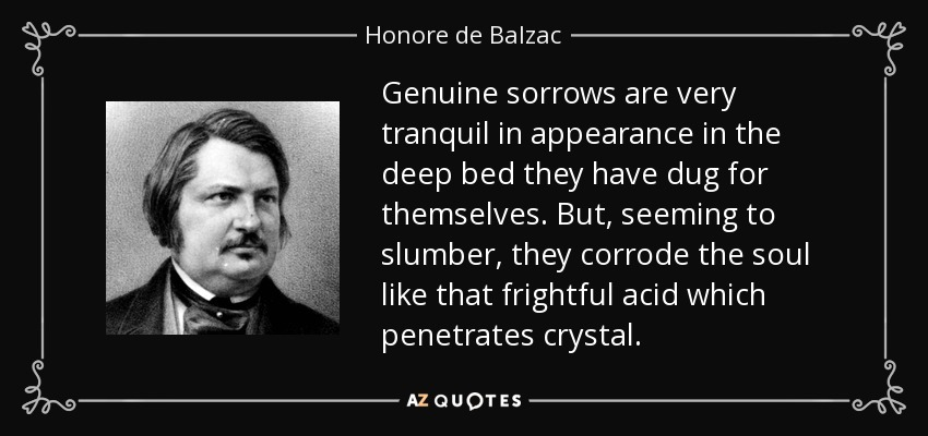 Genuine sorrows are very tranquil in appearance in the deep bed they have dug for themselves. But, seeming to slumber, they corrode the soul like that frightful acid which penetrates crystal. - Honore de Balzac