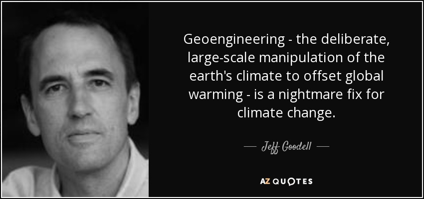 Geoengineering - the deliberate, large-scale manipulation of the earth's climate to offset global warming - is a nightmare fix for climate change. - Jeff Goodell
