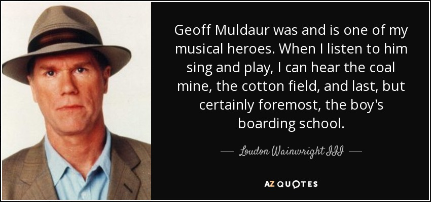 Geoff Muldaur was and is one of my musical heroes. When I listen to him sing and play, I can hear the coal mine, the cotton field, and last, but certainly foremost, the boy's boarding school. - Loudon Wainwright III