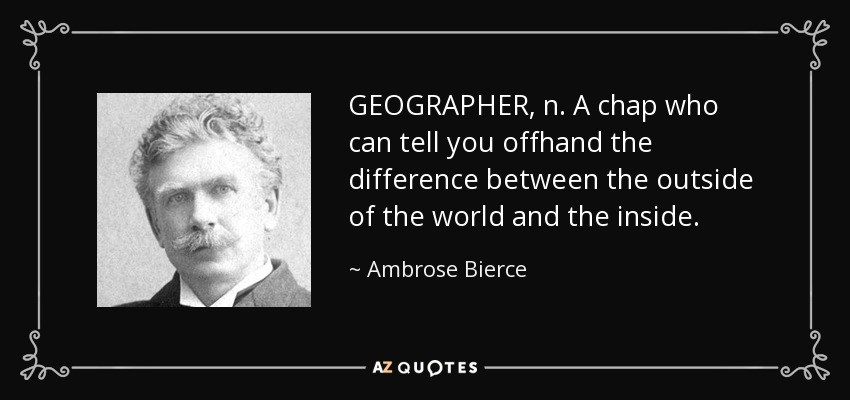 GEOGRAPHER, n. A chap who can tell you offhand the difference between the outside of the world and the inside. - Ambrose Bierce