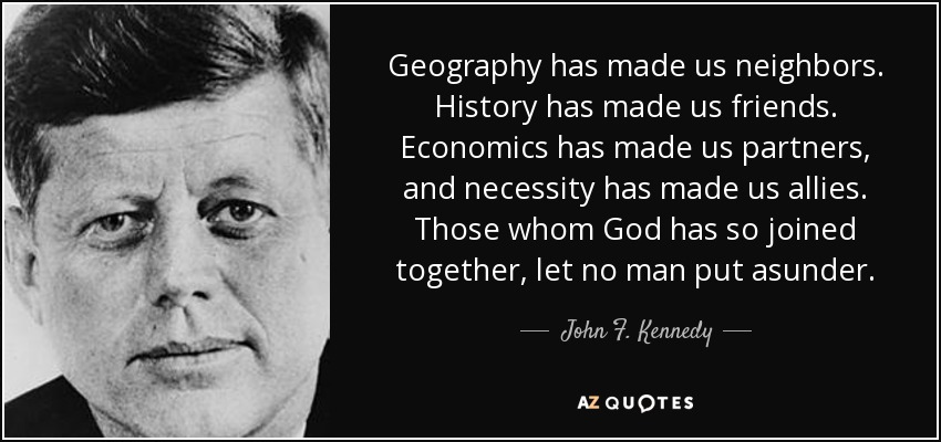 Geography has made us neighbors. History has made us friends. Economics has made us partners, and necessity has made us allies. Those whom God has so joined together, let no man put asunder. - John F. Kennedy