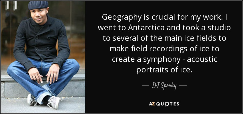 Geography is crucial for my work. I went to Antarctica and took a studio to several of the main ice fields to make field recordings of ice to create a symphony - acoustic portraits of ice. - DJ Spooky