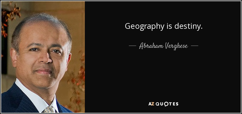 Geography is destiny. - Abraham Verghese