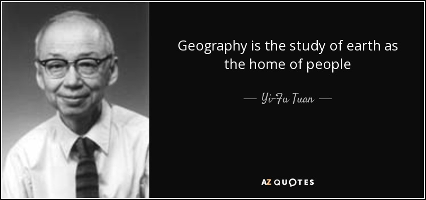 Geography is the study of earth as the home of people - Yi-Fu Tuan