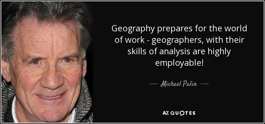 Geography prepares for the world of work - geographers, with their skills of analysis are highly employable! - Michael Palin