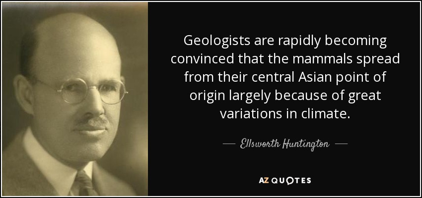 Geologists are rapidly becoming convinced that the mammals spread from their central Asian point of origin largely because of great variations in climate. - Ellsworth Huntington