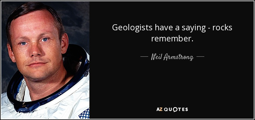 Geologists have a saying - rocks remember. - Neil Armstrong