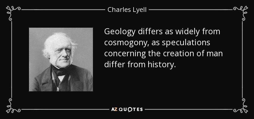 Geology differs as widely from cosmogony, as speculations concerning the creation of man differ from history. - Charles Lyell