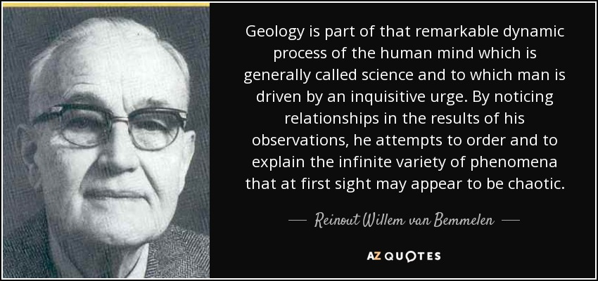 Geology is part of that remarkable dynamic process of the human mind which is generally called science and to which man is driven by an inquisitive urge. By noticing relationships in the results of his observations, he attempts to order and to explain the infinite variety of phenomena that at first sight may appear to be chaotic. - Reinout Willem van Bemmelen