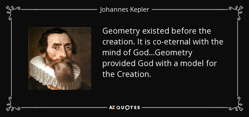 Geometry existed before the creation. It is co-eternal with the mind of God...Geometry provided God with a model for the Creation. - Johannes Kepler