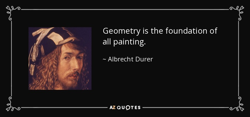 Geometry is the foundation of all painting. - Albrecht Durer
