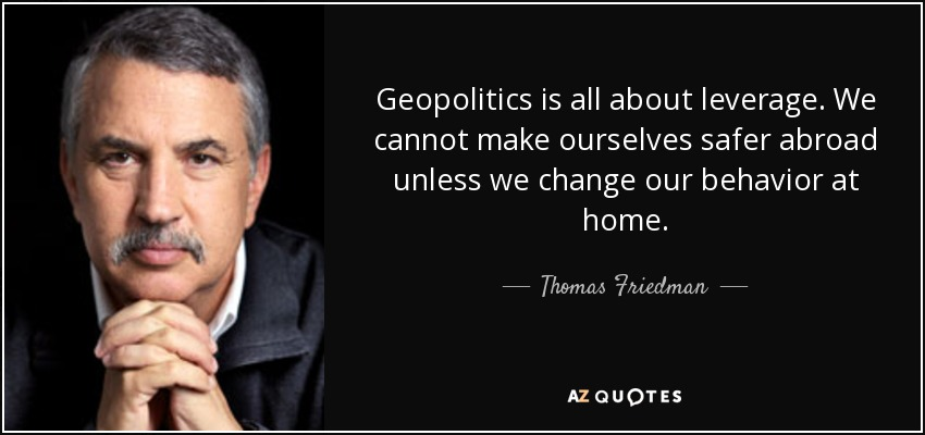 Geopolitics is all about leverage. We cannot make ourselves safer abroad unless we change our behavior at home. - Thomas Friedman