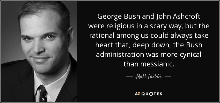 George Bush and John Ashcroft were religious in a scary way, but the rational among us could always take heart that, deep down, the Bush administration was more cynical than messianic. - Matt Taibbi