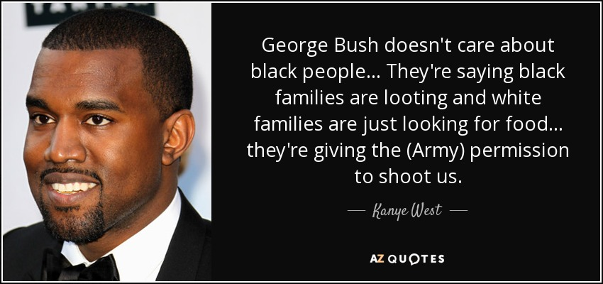 George Bush doesn't care about black people... They're saying black families are looting and white families are just looking for food... they're giving the (Army) permission to shoot us. - Kanye West