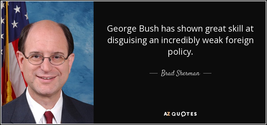 George Bush has shown great skill at disguising an incredibly weak foreign policy. - Brad Sherman
