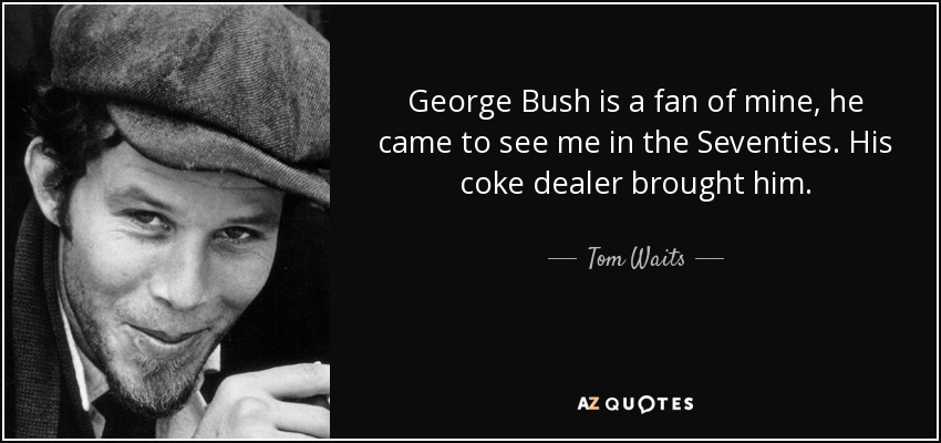 George Bush is a fan of mine, he came to see me in the Seventies. His coke dealer brought him. - Tom Waits