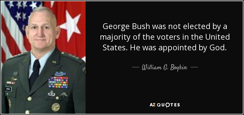 George Bush was not elected by a majority of the voters in the United States. He was appointed by God. - William G. Boykin