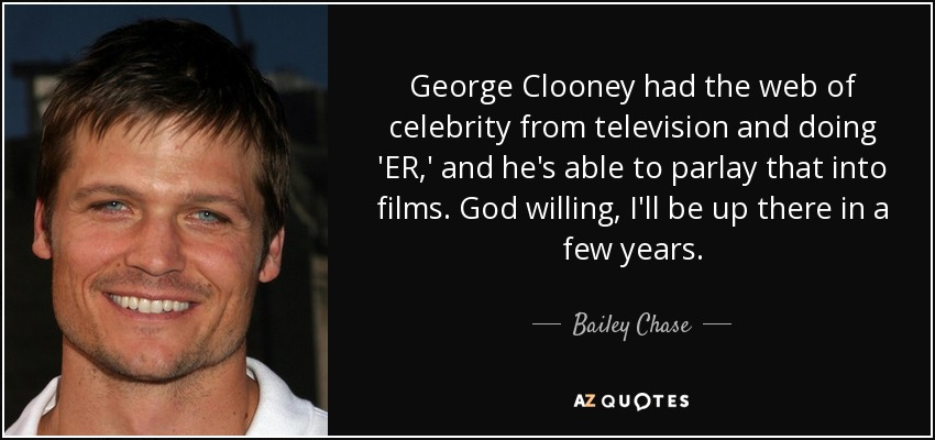 George Clooney had the web of celebrity from television and doing 'ER,' and he's able to parlay that into films. God willing, I'll be up there in a few years. - Bailey Chase