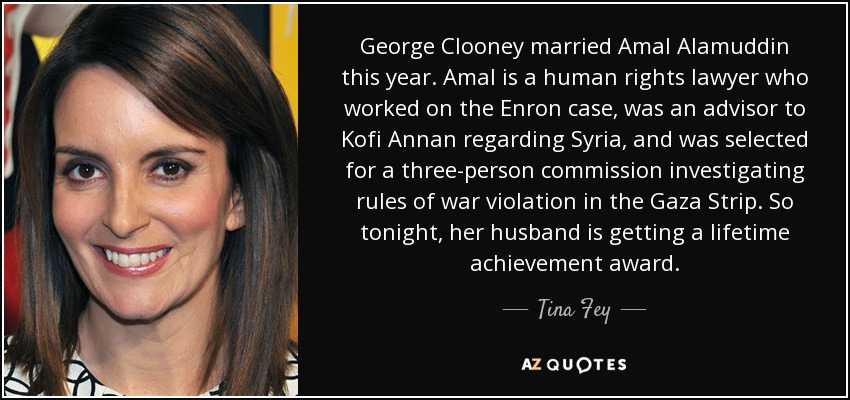 George Clooney married Amal Alamuddin this year. Amal is a human rights lawyer who worked on the Enron case, was an advisor to Kofi Annan regarding Syria, and was selected for a three-person commission investigating rules of war violation in the Gaza Strip. So tonight, her husband is getting a lifetime achievement award. - Tina Fey