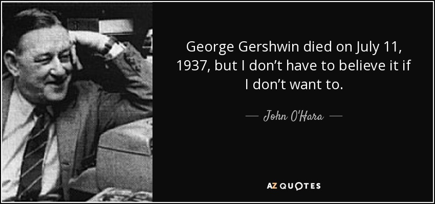 George Gershwin died on July 11, 1937, but I don't have to believe it if I don't want to. - John O'Hara