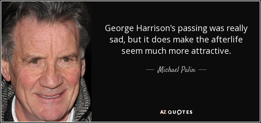 George Harrison's passing was really sad, but it does make the afterlife seem much more attractive. - Michael Palin