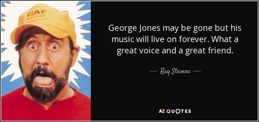 George Jones may be gone but his music will live on forever. What a great voice and a great friend. - Ray Stevens