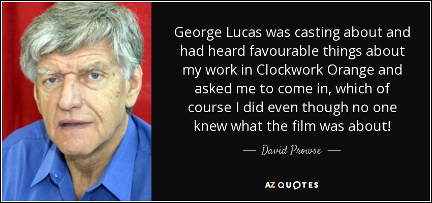 George Lucas was casting about and had heard favourable things about my work in Clockwork Orange and asked me to come in, which of course I did even though no one knew what the film was about! - David Prowse