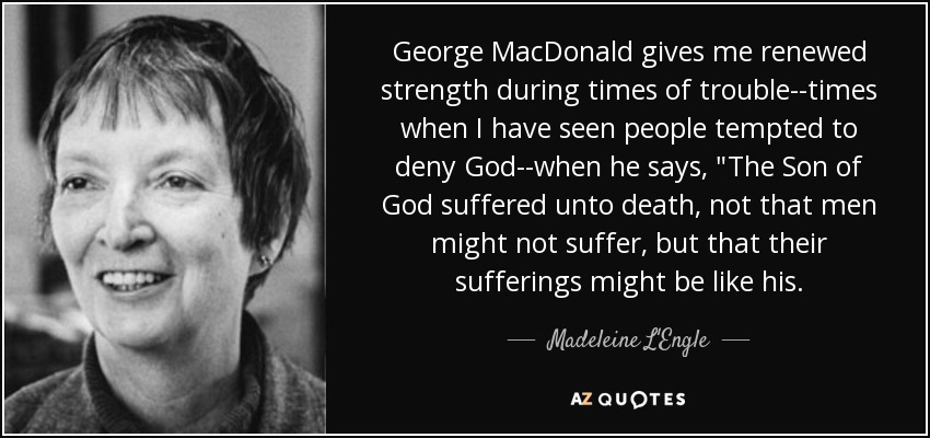 George MacDonald gives me renewed strength during times of trouble--times when I have seen people tempted to deny God--when he says,
