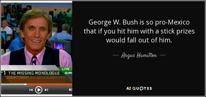 George W. Bush is so pro-Mexico that if you hit him with a stick prizes would fall out of him. - Argus Hamilton