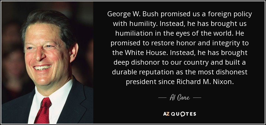 George W. Bush promised us a foreign policy with humility. Instead, he has brought us humiliation in the eyes of the world. He promised to restore honor and integrity to the White House. Instead, he has brought deep dishonor to our country and built a durable reputation as the most dishonest president since Richard M. Nixon. - Al Gore