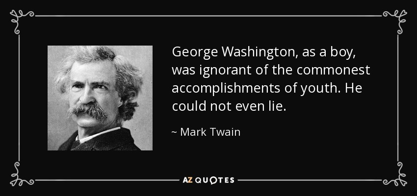 George Washington, as a boy, was ignorant of the commonest accomplishments of youth. He could not even lie. - Mark Twain