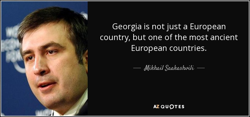 Georgia is not just a European country, but one of the most ancient European countries. - Mikhail Saakashvili
