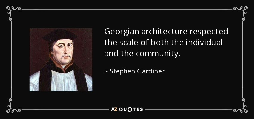 Georgian architecture respected the scale of both the individual and the community. - Stephen Gardiner