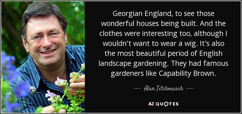 Georgian England, to see those wonderful houses being built. And the clothes were interesting too, although I wouldn't want to wear a wig. It's also the most beautiful period of English landscape gardening. They had famous gardeners like Capability Brown. - Alan Titchmarsh