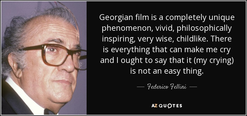 Georgian film is a completely unique phenomenon, vivid, philosophically inspiring, very wise, childlike. There is everything that can make me cry and I ought to say that it (my crying) is not an easy thing. - Federico Fellini