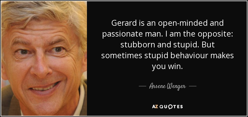 Gerard is an open-minded and passionate man. I am the opposite: stubborn and stupid. But sometimes stupid behaviour makes you win. - Arsene Wenger
