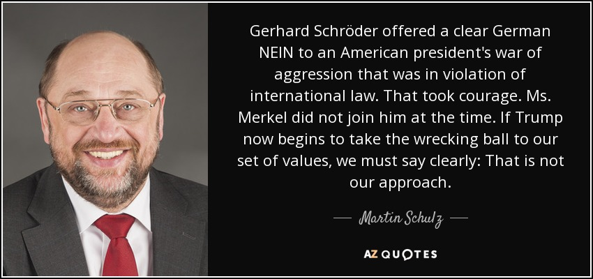 Gerhard Schröder offered a clear German NEIN to an American president's war of aggression that was in violation of international law. That took courage. Ms. Merkel did not join him at the time. If Trump now begins to take the wrecking ball to our set of values, we must say clearly: That is not our approach. - Martin Schulz
