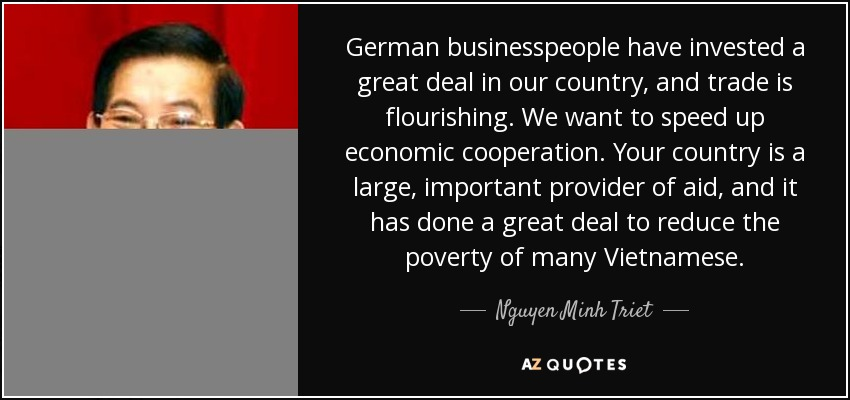 German businesspeople have invested a great deal in our country, and trade is flourishing. We want to speed up economic cooperation. Your country is a large, important provider of aid, and it has done a great deal to reduce the poverty of many Vietnamese. - Nguyen Minh Triet