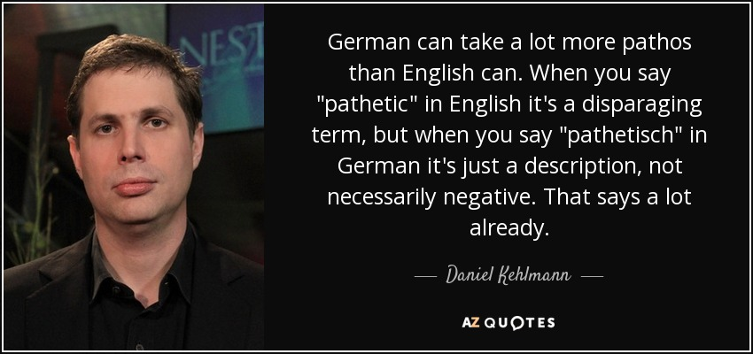 German can take a lot more pathos than English can. When you say