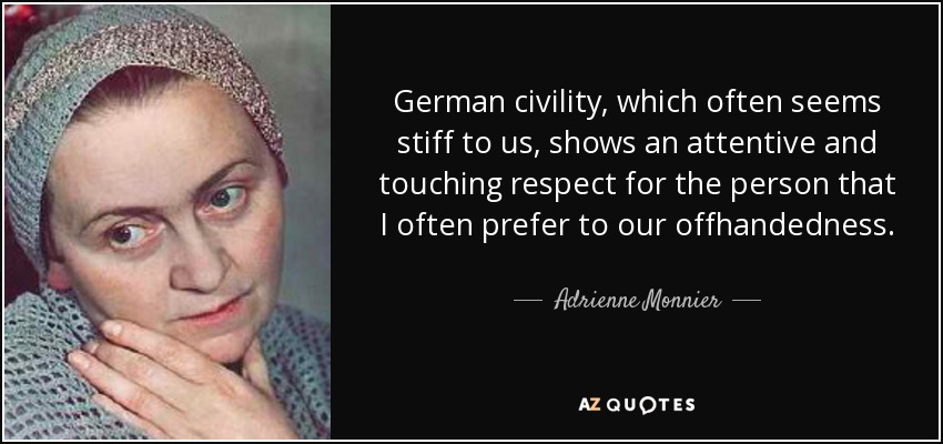 German civility, which often seems stiff to us, shows an attentive and touching respect for the person that I often prefer to our offhandedness. - Adrienne Monnier
