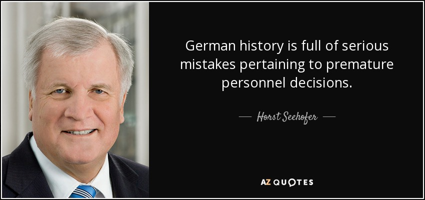 German history is full of serious mistakes pertaining to premature personnel decisions. - Horst Seehofer
