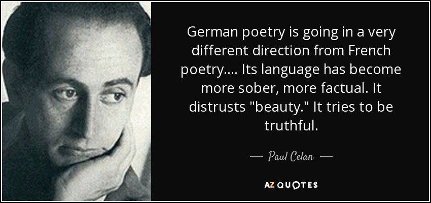 German poetry is going in a very different direction from French poetry.... Its language has become more sober, more factual. It distrusts