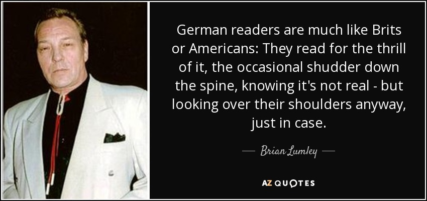 German readers are much like Brits or Americans: They read for the thrill of it, the occasional shudder down the spine, knowing it's not real - but looking over their shoulders anyway, just in case. - Brian Lumley
