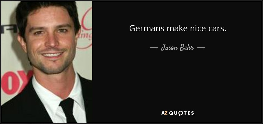 Germans make nice cars. - Jason Behr