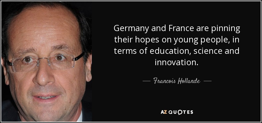Germany and France are pinning their hopes on young people, in terms of education, science and innovation. - Francois Hollande